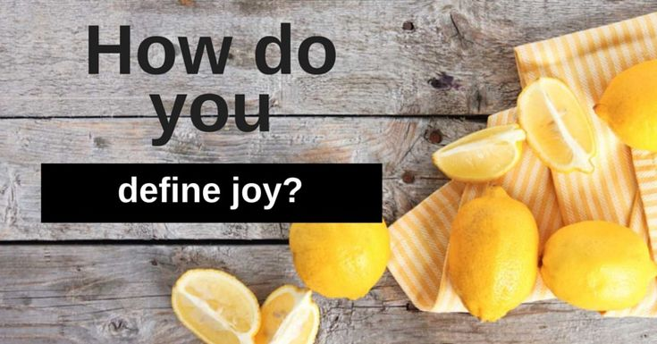 When life gives you lemons, you make lemonade. This is how I define joy: