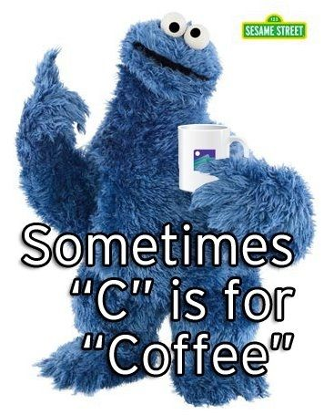 "One of our favorite internet memes. Even Cookie Monster knows that ""C"" sometimes stands for coffee."