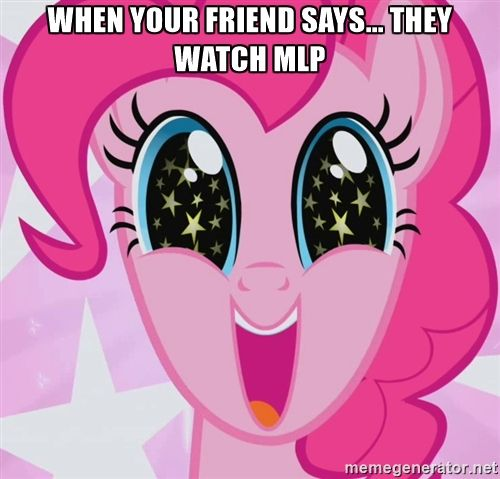 my little pony pp - When your friend says... they watch MLP