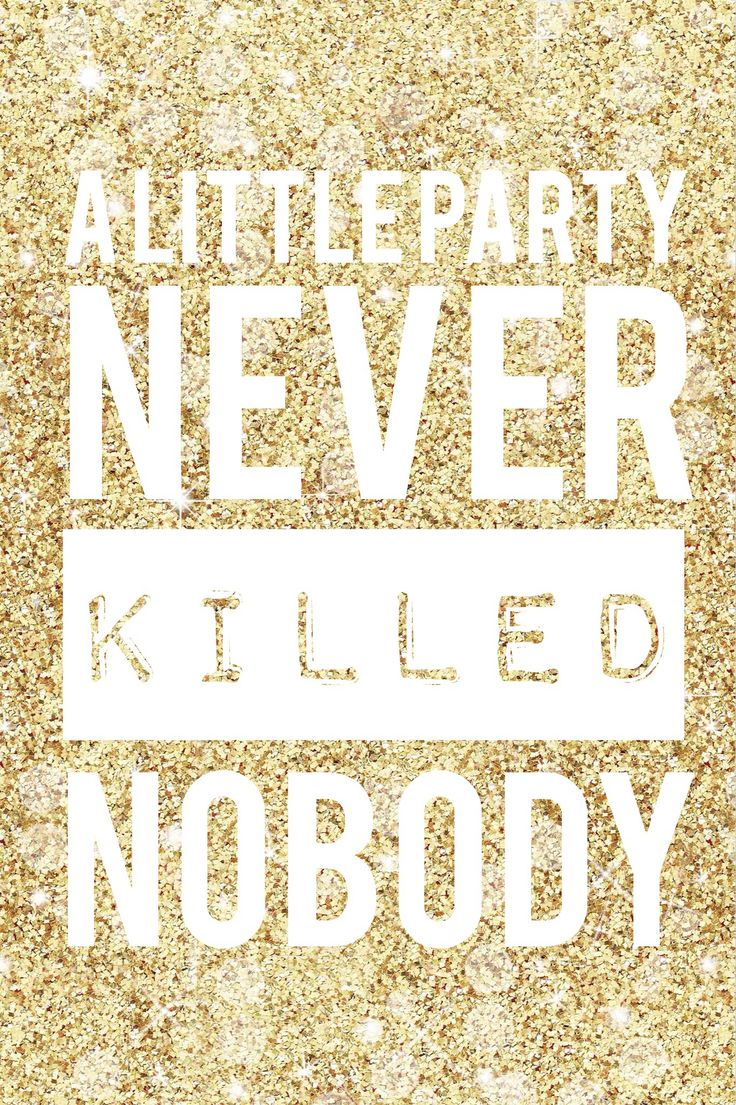 """A little party never killed nobody."""