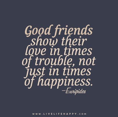 Good friends show their love in times of trouble, not just in times of happiness. — Euripides