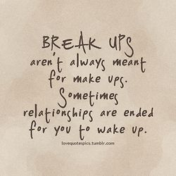 Break ups aren't always meant for make ups. Sometimes relationships are ended for you to wake up.