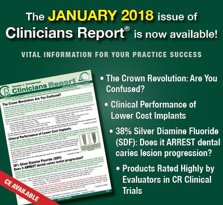 The first issue of 2018 is ready! The January 2018 Clinicians Report is now online! • The Crown Revolution: Are You Confused? • Clinical Performance of Lower Cost Implants • 38% Silver Diamine Fluoride (SDF): Does it ARREST dental caries lesion progression? • Products Rated Highly by Evaluators in CR Clinical Trials Read it now on www.CliniciansReport.org If you subscribe to the paper version, your report is in the mail.
