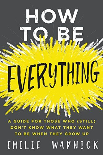 How to Be Everything: A Guide for Those Who (Still) Don't...