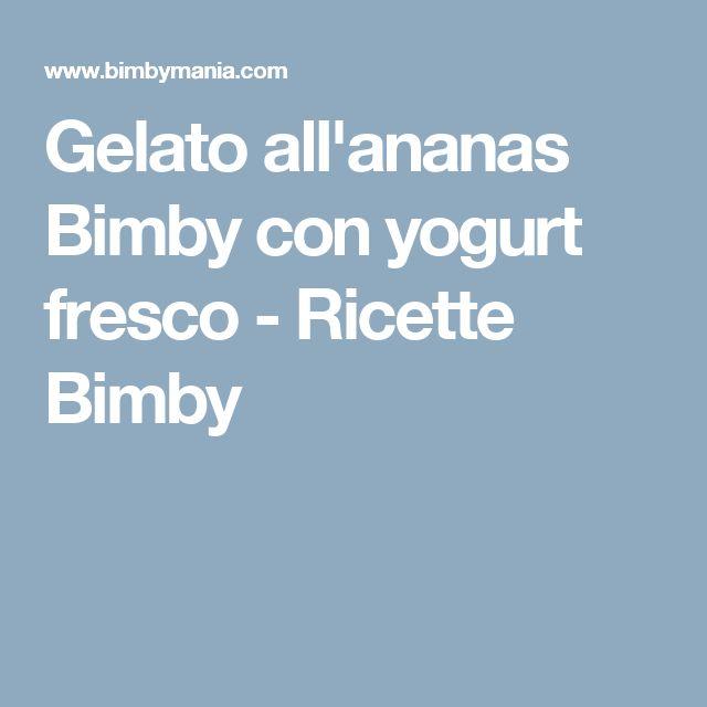 Gelato all'ananas Bimby con yogurt fresco - Ricette Bimby