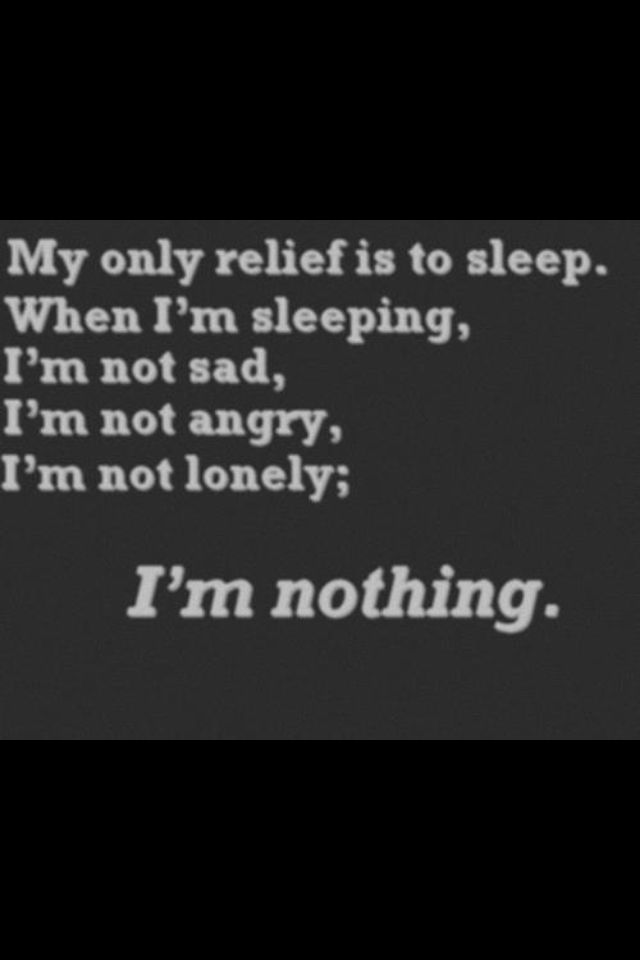 my only relief is to sleep. when i'm sleeping, i'm not sad, i'm not angry, i'm not lonely; i'm nothing