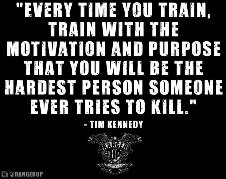 every time you train, train with the motivation and purpose that you will be the hardest person someone ever tries to kill - Time Kennedy