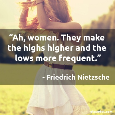 """""""Ah, women. They make the highs higher and the lows more frequent.""""    - Friedrich Nietzsche"""