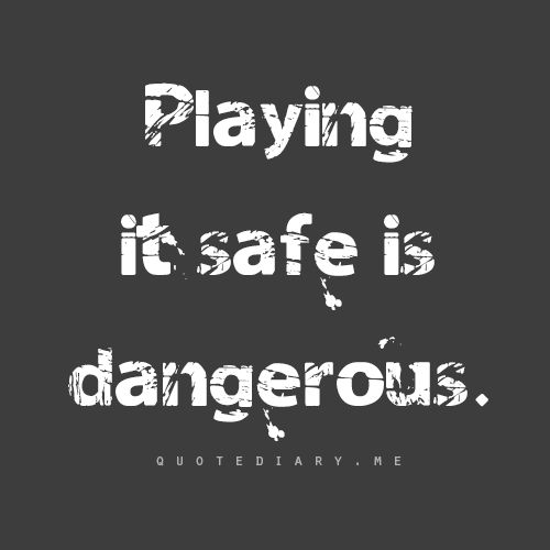 Playing it safe is dangerous