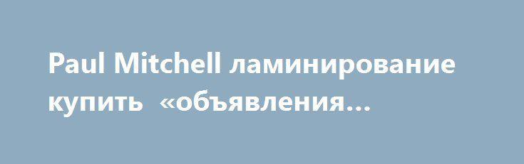 Paul Mitchell ламинирование купить «объявления Москва» http://www.krok.dn.ua/d_001/?adv_id=1138  Вы сможете купить наборы для ламинирования, счастье для волос и другие лучшие товары для самых эффективных домашних процедур, которые сделают ваши волосы роскошными!   Косметика для волос Paul Mitchell – безупречное качество, уникальный состав, современные технологии.    Красивые ухоженные волосы, гладкие, блестящие и шелковистые – это мечта многих девушек, которые стремятся выглядеть неотразимо…