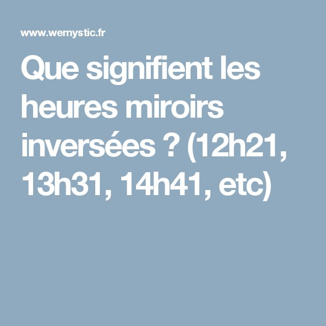Que signifient les heures miroirs inversées ? (12h21, 13h31, 14h41, etc)