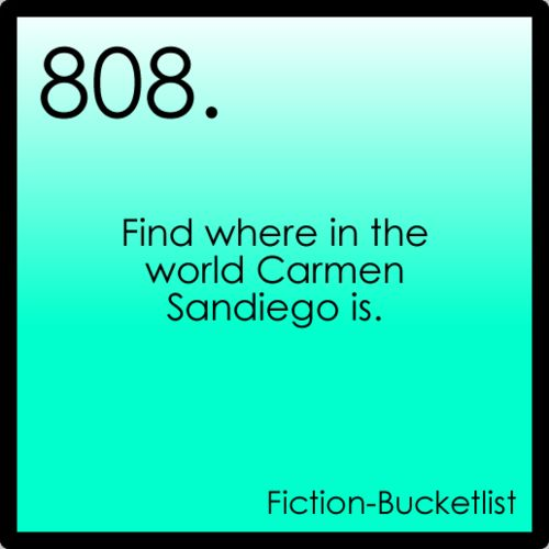 OH yeah and to be able to have all the money and luxury to travel to do the things they want to find her. (Carmen Sandiego)