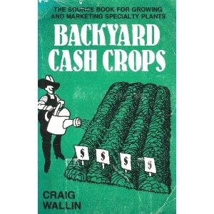 backyard cash crops the sourcebook for growing and selling over 200