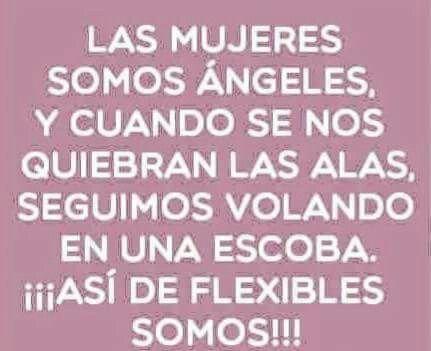 Las mujeres somos ángeles, y cuando se nos quiebran las alas, segyimos volando en una escoba. ¡¡¡Así de flexibles somos!!!