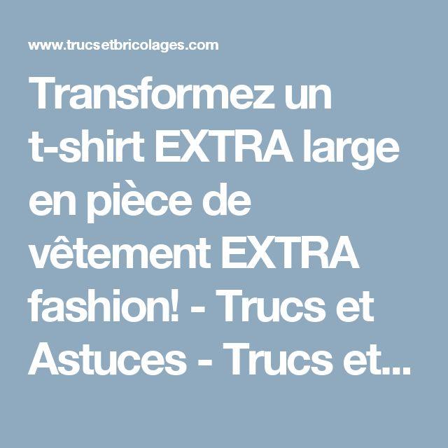 Transformez un t-shirt EXTRA large en pièce de vêtement EXTRA fashion! - Trucs et Astuces - Trucs et Bricolages