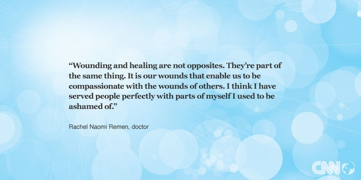 """Wounding and healing are not opposites. They're part of the same thing. It is our wounds that enable us to be compassionate with the wounds of others. I think I have served people perfectly with parts of myself I used to be ashamed of."" -- Rachel Naomi Remen. Get your inspirational quote on CNN.com."
