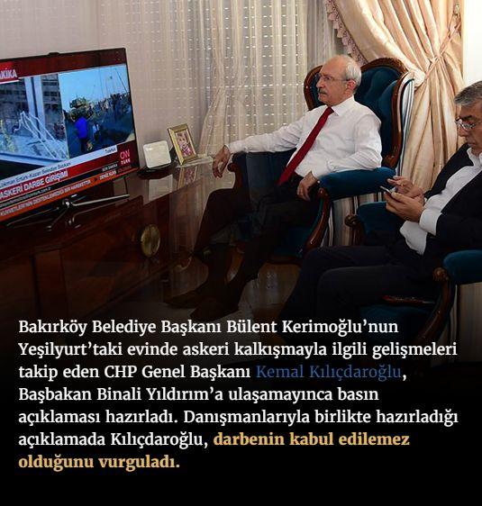#15Temmuz Saat: 00:04 (Cumartesi)  Bakırköy Belediye Başkanı Bülent Kerimoğlu'nun Yeşilyurt'taki evinde askeri kalkışmayla ilgili gelişmeleri takip eden CHP Genel Başkanı Kemal Kılıçdaroğlu, Başbakan Binali Yıldırım'a ulaşamayınca basın açıklaması hazırladı. Danışmanlarıyla birlikte hazırladığı açıklamada Kılıçdaroğlu, darbenin kabul edilemez olduğunu vurguladı.
