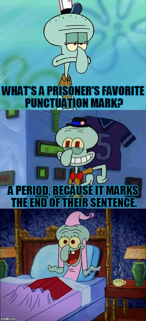 Bad Pun Squidward | WHAT'S A PRISONER'S FAVORITE PUNCTUATION MARK? A PERIOD, BECAUSE IT MARKS THE END OF THEIR SENTENCE. | image tagged in bad pun squidward,memes,funny,bad pun,squidward,prison joke | made w/ Imgflip meme maker