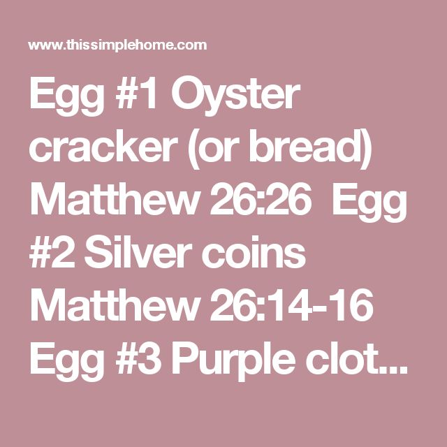 "Egg #1 Oyster cracker (or bread) Matthew 26:26   Egg #2 Silver coins Matthew 26:14-16   Egg #3 Purple cloth Matthew 27:28   Egg #4 Thorns Matthew 27:29   Egg #5 Rope Mark 15:15   Egg #6 Cross John 19:16-17   Egg #7 Nail John 19:18   Egg #8 Sign that says, ""This is the king of the Jews."" Luke 23:38   Egg #9 Sponge (with vinegar) Matthew 27:48   Egg #10 Cloves or spices Luke 24:1   Egg #11 Rock Matthew 27:59-60   Egg #12 EMPTY! Matthew 28:5-6"