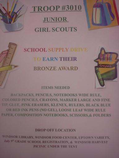 July 1st to August 17th 2013 Our Junior Girl Scouts will be collecting school Supplies for our local schools!!! Come out and Support Supplies can be Dropped off at The Windsor Storm Library, Windsor Food Center, Uptown Variety, July 9th Registration at Grade school, and Windsor Harvest Picnic