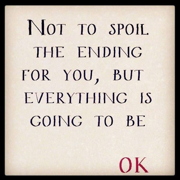 Not to spoil the ending for you, but everything is going to be ok.