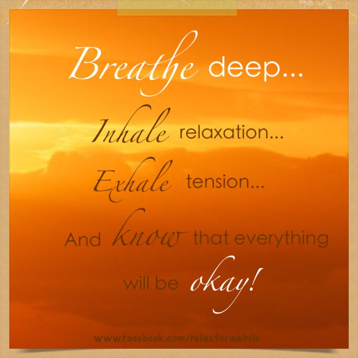 Breathe deep. Inhale relaxation...exhale tension. And know that everything will be okay!