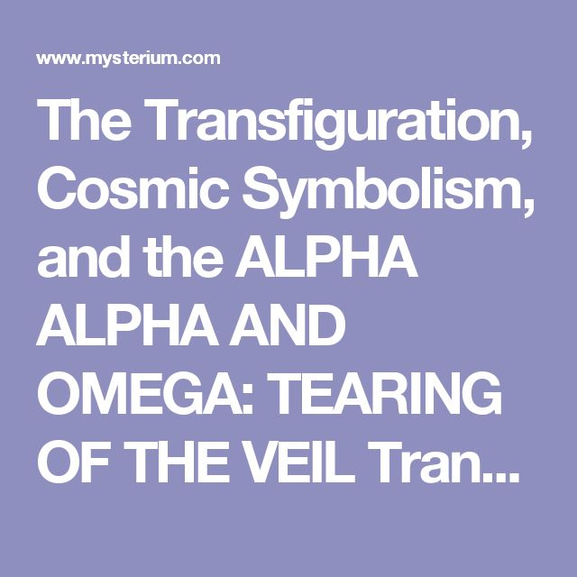 The Transfiguration, Cosmic Symbolism, and the ALPHA ALPHA AND OMEGA: TEARING OF THE VEIL Transformation of Consciousness in the Gospel of Mark