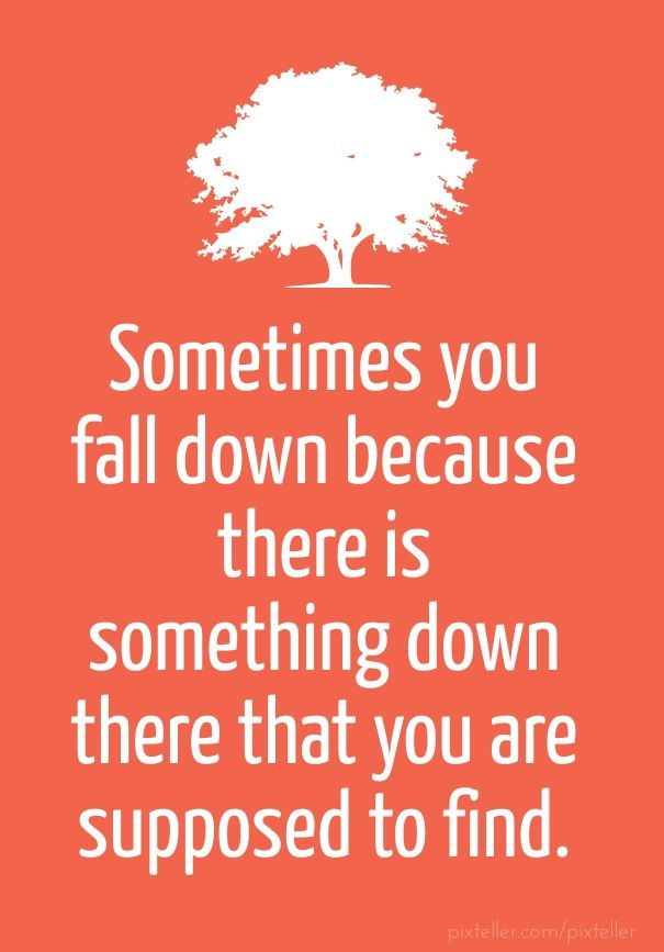 """Sometimes you fall down because there is something down there that you are supposed to find."" - Add text to your images with PixTeller"