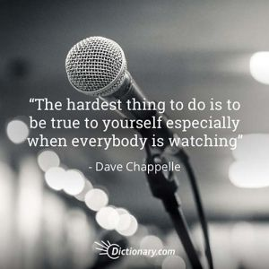 The hardest thing to do is to be true to yourself especially when everybody is watching. - Dave Chappelle