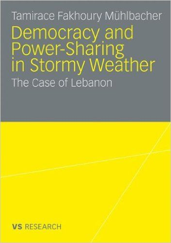 Democratisation and Power-Sharing in Stormy Weather: The Case of Lebanon By Tamirace Fakhoury Mühlbacher