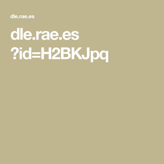 dle.rae.es ?id=H2BKJpq