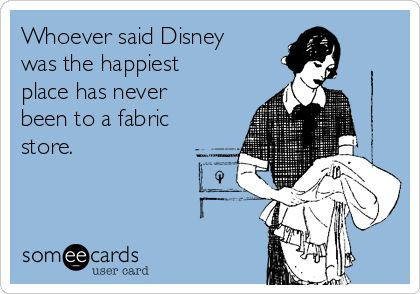 Free, Encouragement Ecard: Whoever said Disney was the happiest place has never been to a fabric store.