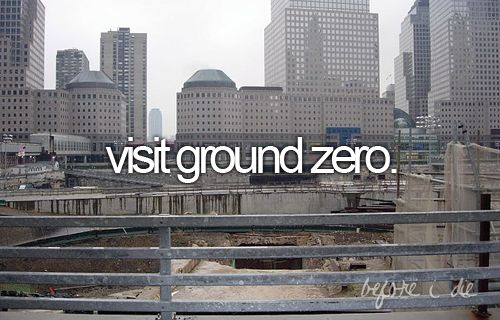 I would love to visit ground zero. 