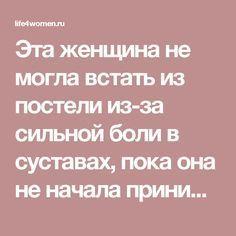 Эта женщина не могла встать из постели из-за сильной боли в суставах, пока она не начала принимать это! - life4women.ru