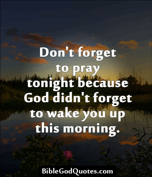 Don't forget to pray tonight because God didn't forget to wake you up this morning.