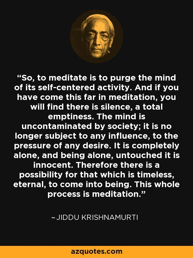 So, to meditate is to purge the mind of its self-centered activity. And if you have come this far in meditation, you will find there is silence, a total emptiness. The mind is uncontaminated by society; it is no longer subject to any influence, to the pressure of any desire. It is completely alone, and being alone, untouched it is innocent. Therefore there is a possibility for that which is timeless, eternal, to come into being. This whole process is meditation. - Jiddu Krishnamurti