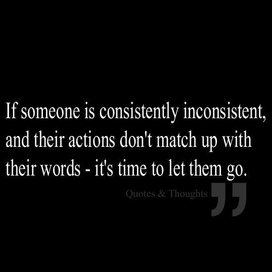 If someone is consistently inconsistent and their actions don't match up with their words- it's time to let them go