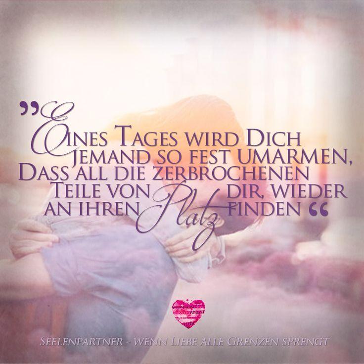 """""""Eines Tages wird dich jemand so fest umarmen, dass all die zerbrochenen Teile von dir, wieder an ihren Platz finden"""" #Seelenpartner #Dualseelen #Zwillingsflammen #Sprüche"""