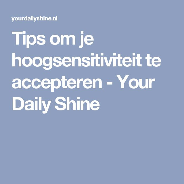 Tips om je hoogsensitiviteit te accepteren - Your Daily Shine