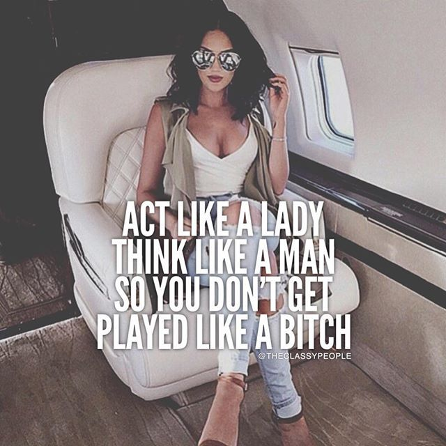 ✨Act like a lady. Think like a man so you don't get played like a bitch. ✨