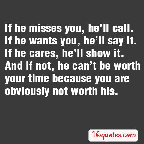 If he misses you, he'll call. If he wants you, he'll say it. If he cares, he'll show it. And if not, he can't be worth your time because you are obviously not worth his.