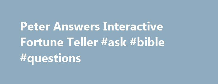 Peter Answers Interactive Fortune Teller #ask #bible #questions http://ask.remmont.com/peter-answers-interactive-fortune-teller-ask-bible-questions/  #ask peter trick # Peter Answers One of the neighbor kids showed off a new web site called Peter Answers. which describes itself as a Virtual Tarot. Erin came home raving about it but I ll be darned if it…Continue Reading