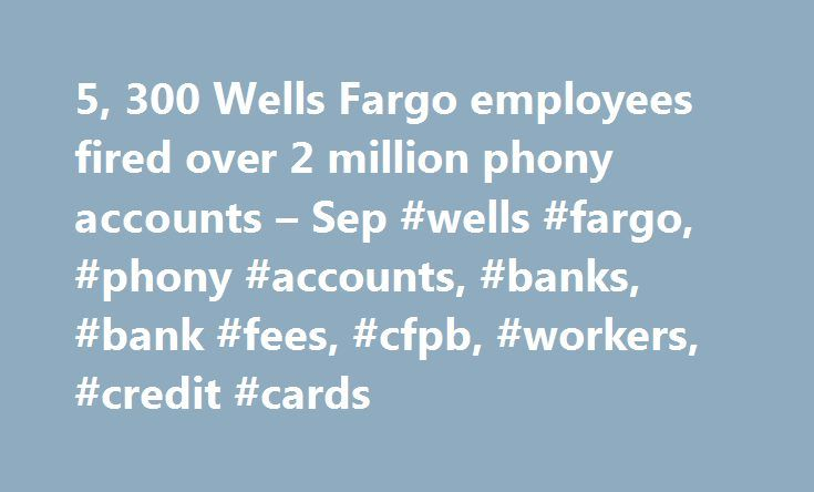 5, 300 Wells Fargo employees fired over 2 million phony accounts – Sep #wells #fargo, #phony #accounts, #banks, #bank #fees, #cfpb, #workers, #credit #cards http://new-zealand.nef2.com/5-300-wells-fargo-employees-fired-over-2-million-phony-accounts-sep-wells-fargo-phony-accounts-banks-bank-fees-cfpb-workers-credit-cards/  # 5,300 Wells Fargo employees fired over 2 million phony accounts Everyone hates paying bank fees. But imagine paying fees on a ghost account you didn't even sign up for…