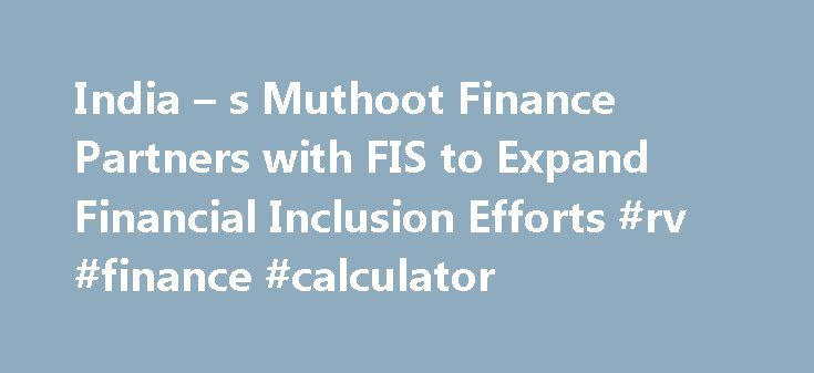 India – s Muthoot Finance Partners with FIS to Expand Financial Inclusion Efforts #rv #finance #calculator http://finance.remmont.com/india-s-muthoot-finance-partners-with-fis-to-expand-financial-inclusion-efforts-rv-finance-calculator/  #muthoot finance # News Release India s Muthoot Finance Partners with FIS to Expand Financial Inclusion Efforts Muthoot Finance Ltd selected FIS for a fully managed ATM services and switching solution. This agreement allows Muthoot Finance to place its…