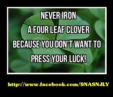 ``Never iron a four leaf clover because you don`t want to press your luck!``   #joke #quotes #sayings  #luck http://www.facebook.com/SNASNJLY