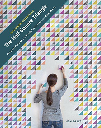 Patchwork Essentials: The Half-Square Triangle: Foolproof Patterns and Simple Techniques from Basic Blocks: Jeni Baker: 9781940655161: Amazon.com: Books