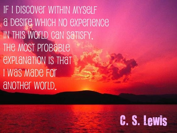 If I discover within myself a desire which no experience in this world can satisfy, the most probable explanation is that I was made for another world.