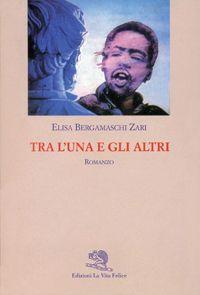 Elisa Bergamaschi Zari - Tra l'una e gli altri (La Vita Felice)