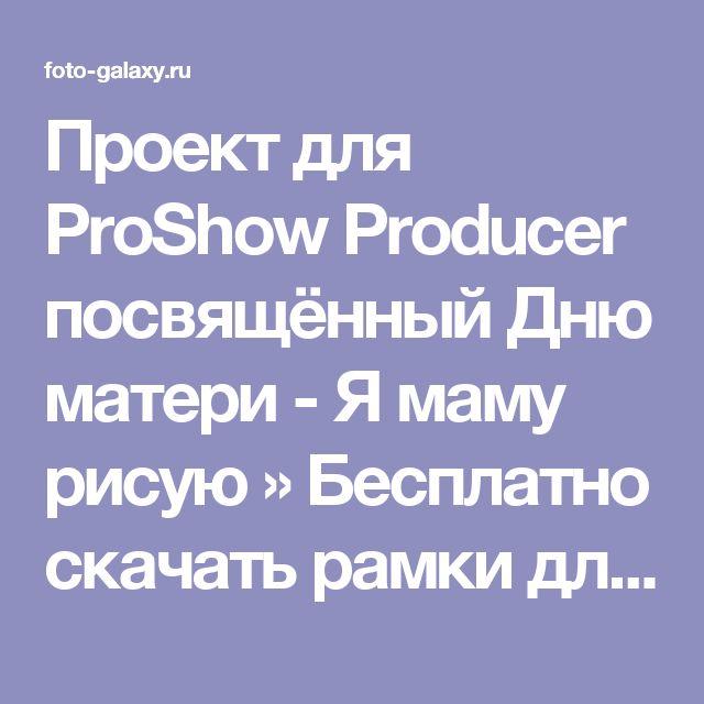 Проект для ProShow Producer посвящённый Дню матери - Я маму рисую » Бесплатно скачать рамки для фотографий,клипарт,шрифты,шаблоны для Photoshop,костюмы,рамки для фотошопа,обои,фоторамки,DVD обложки,футажи,свадебные футажи,детские футажи,школьные футажи,видеоредакторы,видеоуроки,скрап-наборы