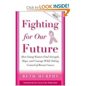 Fighting for Our Future : How Young Women Find Strength, Hope, and Courage While Taking Control of Breast Cancer by Beth Murphy